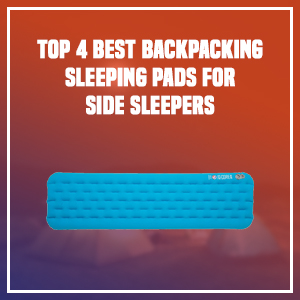 Top 4 Best Backpacking Sleeping Pads for Side Sleepers
