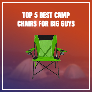 Top 5 Best Camp Chairs for Big Guys